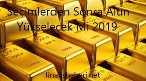 Seçimlerden Sonra Altın Yükselir Mi Altın Ne Olacak 2019