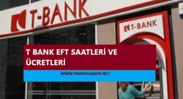 T Bank EFT Saatleri ve Ücretleri 2020