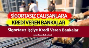 Sigortasız işçiye kredi veren bankalar