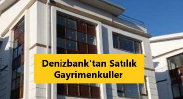 Denizbank'tan Satılık Gayrimenkuller